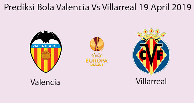 Prediksi Bola Valencia Vs Villarreal 19 April 2019
