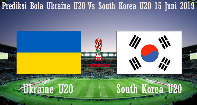 Prediksi Bola Ukraine U20 Vs South Korea U20 15 Juni 2019