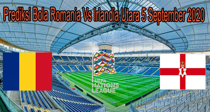 Prediksi Bola Romania Vs Irlandia Utara 5 September 2020