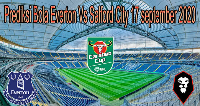 Prediksi Bola Everton Vs Salford City 17 september 2020